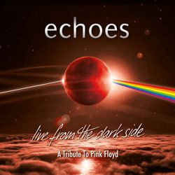 ECHOES - Live From The Dark Side (A Tribute To Pink Floyd)